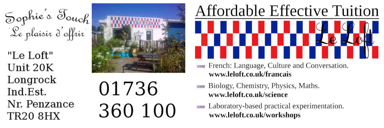 Le Loft is situated in Longrock Industrial Estate, near Penzance, West Cornwall.  French lessons, Science lessons for small groups or individuals.  Revision and Examination Techniques. Science Workshops and tutorials for small groups and on a one-to-one basis. Sophie's Touch sells authentic Mediterranean produce, including high quality green and black olives, confitures and preserves. Sophie also sells traditional jams and marmalades at Le Loft and at local Farmers Markets.